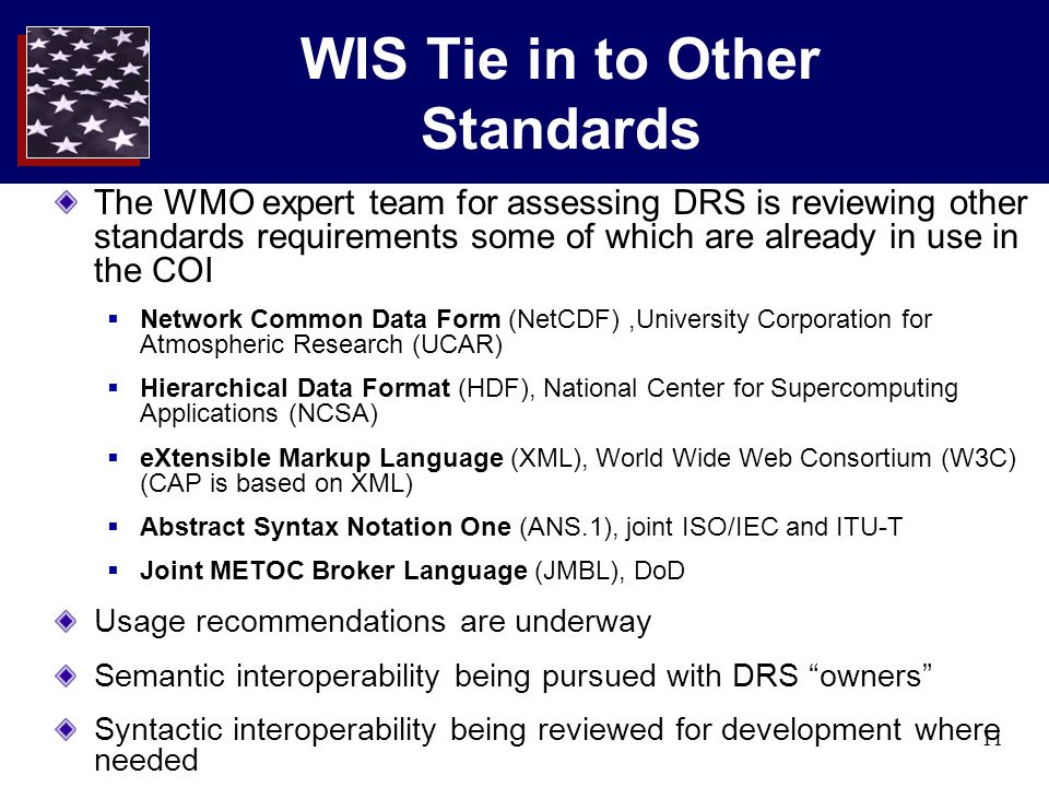 11 WIS Tie in to Other Standards The WMO expert team for assessing DRS is reviewing other standards requirements some of which are already in use in the COI  Network Common Data Form (NetCDF),University Corporation for Atmospheric Research (UCAR)  Hierarchical Data Format (HDF), National Center for Supercomputing Applications (NCSA)  eXtensible Markup Language (XML), World Wide Web Consortium (W3C) (CAP is based on XML)  Abstract Syntax Notation One (ANS.1), joint ISO/IEC and ITU-T  Joint METOC Broker Language (JMBL), DoD Usage recommendations are underway Semantic interoperability being pursued with DRS owners Syntactic interoperability being reviewed for development where needed