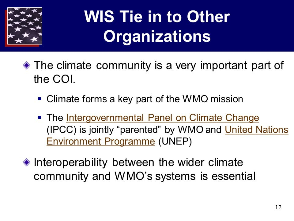 12 WIS Tie in to Other Organizations The climate community is a very important part of the COI.  Climate forms a key part of the WMO mission  The In