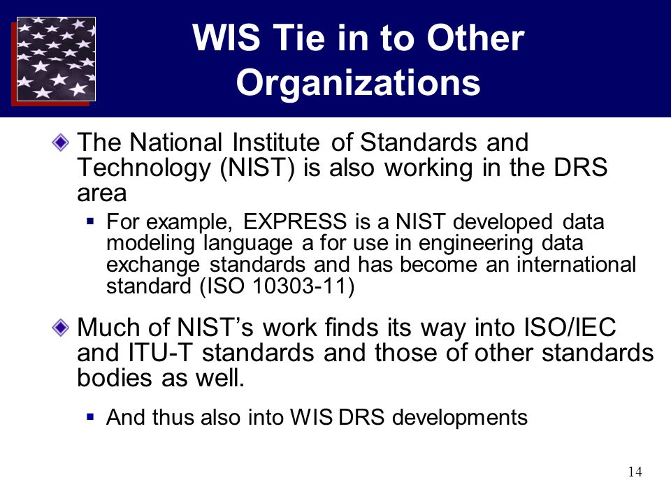 14 WIS Tie in to Other Organizations The National Institute of Standards and Technology (NIST) is also working in the DRS area  For example, EXPRESS is a NIST developed data modeling language a for use in engineering data exchange standards and has become an international standard (ISO 10303-11) Much of NIST's work finds its way into ISO/IEC and ITU-T standards and those of other standards bodies as well.