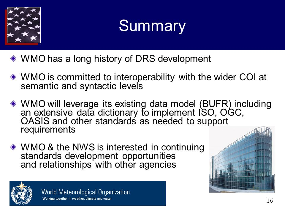 16 Summary WMO has a long history of DRS development WMO is committed to interoperability with the wider COI at semantic and syntactic levels WMO will