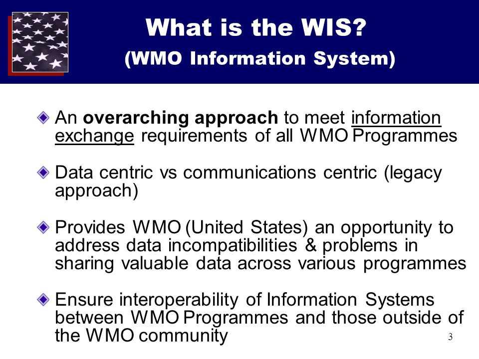 3 What is the WIS? (WMO Information System) An overarching approach to meet information exchange requirements of all WMO Programmes Data centric vs co