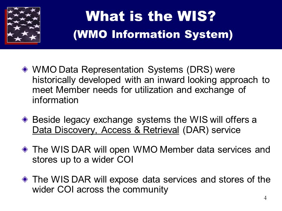 4 What is the WIS? (WMO Information System) WMO Data Representation Systems (DRS) were historically developed with an inward looking approach to meet