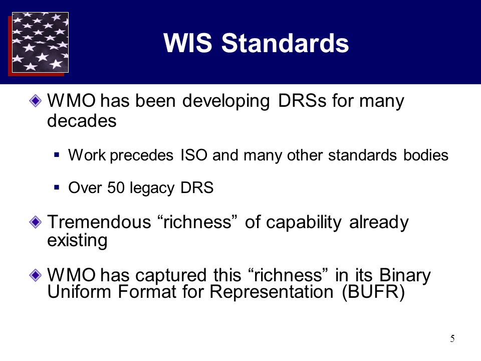 """5 WIS Standards WMO has been developing DRSs for many decades  Work precedes ISO and many other standards bodies  Over 50 legacy DRS Tremendous """"ric"""