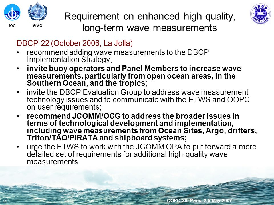 WMOIOC 11 OOPC-XII, Paris, 2-5 May 2007 DBCP-22 (October 2006, La Jolla) recommend adding wave measurements to the DBCP Implementation Strategy; invite buoy operators and Panel Members to increase wave measurements, particularly from open ocean areas, in the Southern Ocean, and the tropics; invite the DBCP Evaluation Group to address wave measurement technology issues and to communicate with the ETWS and OOPC on user requirements; recommend JCOMM/OCG to address the broader issues in terms of technological development and implementation, including wave measurements from Ocean Sites, Argo, drifters, Triton/TAO/PIRATA and shipboard systems; urge the ETWS to work with the JCOMM OPA to put forward a more detailed set of requirements for additional high-quality wave measurements Requirement on enhanced high-quality, long-term wave measurements
