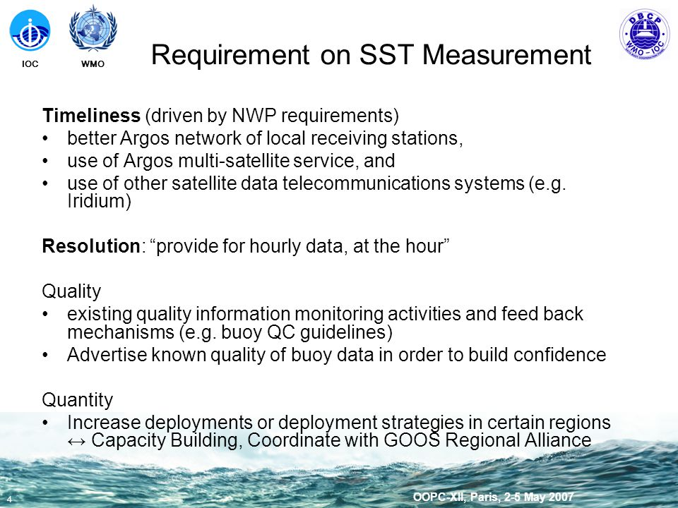 WMOIOC 5 OOPC-XII, Paris, 2-5 May 2007 Requirement on SST Measurement NWP Climate variability, predictability, ocean modeling, climate forecast Space resolution 250x250km threshold for MSLP; all drifters with barometers; study needed on drifters escaping into tropical regions; MSLP needed in tropical regions for hurricane prediction and tracking; impact of wind (TAO) in tropical regions demonstrated SST: 5 degrees SSS: 200km Wind: 2 degrees T profiles: 1m then 5m down to 200m Surface velocity: 600km Sea ice velocity: 200 km Time resolution MSLP: Hourly SST: High resolution hourly data required for diurnal cycle resolution SST: 25 samples per week SSS: 1 sample per 10 days Wind: 1 to 4 samples per 1 to 2 days T profiles: Surface velocity: 1 sample per month Sea ice velocity: 1 sample per day Timeliness<3H at main synoptic hours (global models); forecasters need timely data.