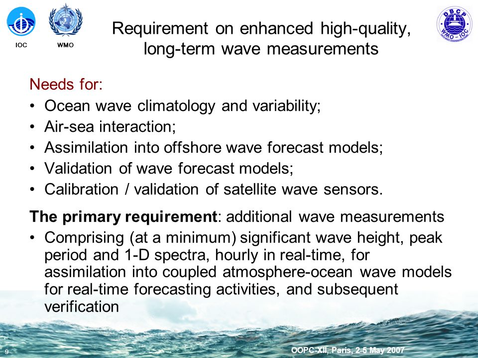 WMOIOC 9 OOPC-XII, Paris, 2-5 May 2007 Requirement on enhanced high-quality, long-term wave measurements Needs for: Ocean wave climatology and variability; Air-sea interaction; Assimilation into offshore wave forecast models; Validation of wave forecast models; Calibration / validation of satellite wave sensors.