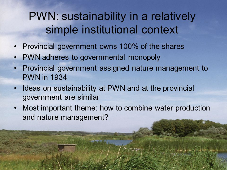 PWN: sustainability in a relatively simple institutional context Provincial government owns 100% of the shares PWN adheres to governmental monopoly Pr