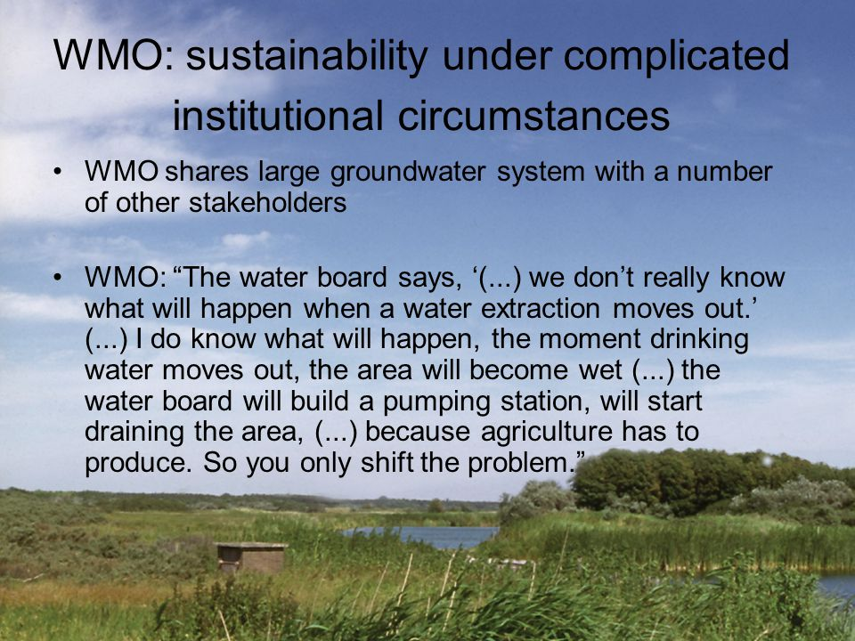 "WMO: sustainability under complicated institutional circumstances WMO shares large groundwater system with a number of other stakeholders WMO: ""The wa"