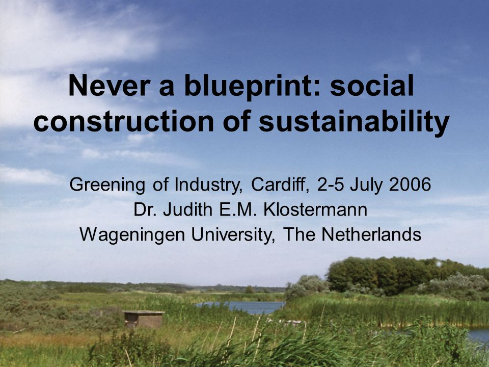 Never a blueprint: social construction of sustainability Greening of Industry, Cardiff, 2-5 July 2006 Dr. Judith E.M. Klostermann Wageningen Universit
