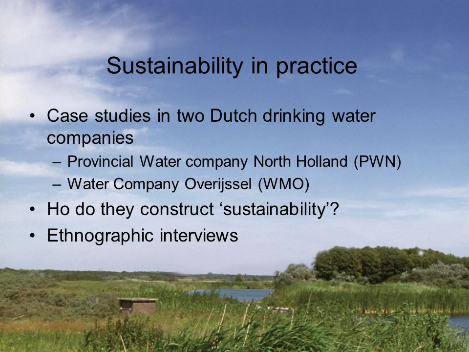 Sustainability in practice Case studies in two Dutch drinking water companies –Provincial Water company North Holland (PWN) –Water Company Overijssel