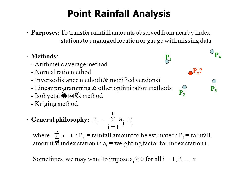 Point Rainfall Analysis · Purposes: To transfer rainfall amounts observed from nearby index stations to ungauged location or gauge with missing data · Methods: - Arithmetic average method - Normal ratio method - Inverse distance method (& modified versions) - Linear programming & other optimization methods - Isohyetal 等雨線 method - Kriging method · General philosophy: where ; P x = rainfall amount to be estimated ; P i = rainfall amount at index station i ; a i = weighting factor for index station i.