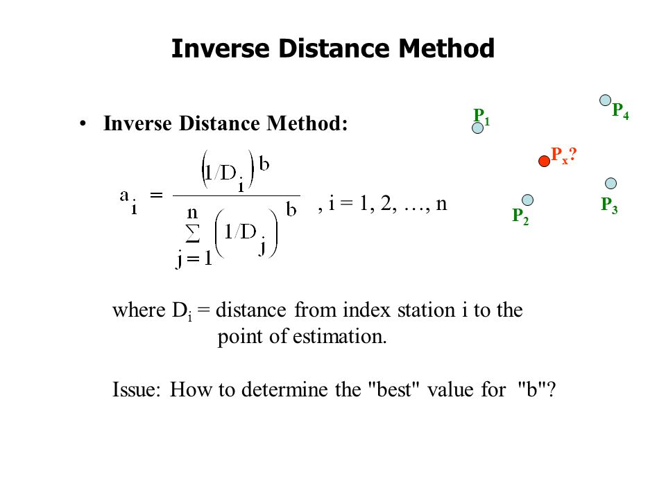 Inverse Distance Method Inverse Distance Method:, i = 1, 2, …, n where D i = distance from index station i to the point of estimation.