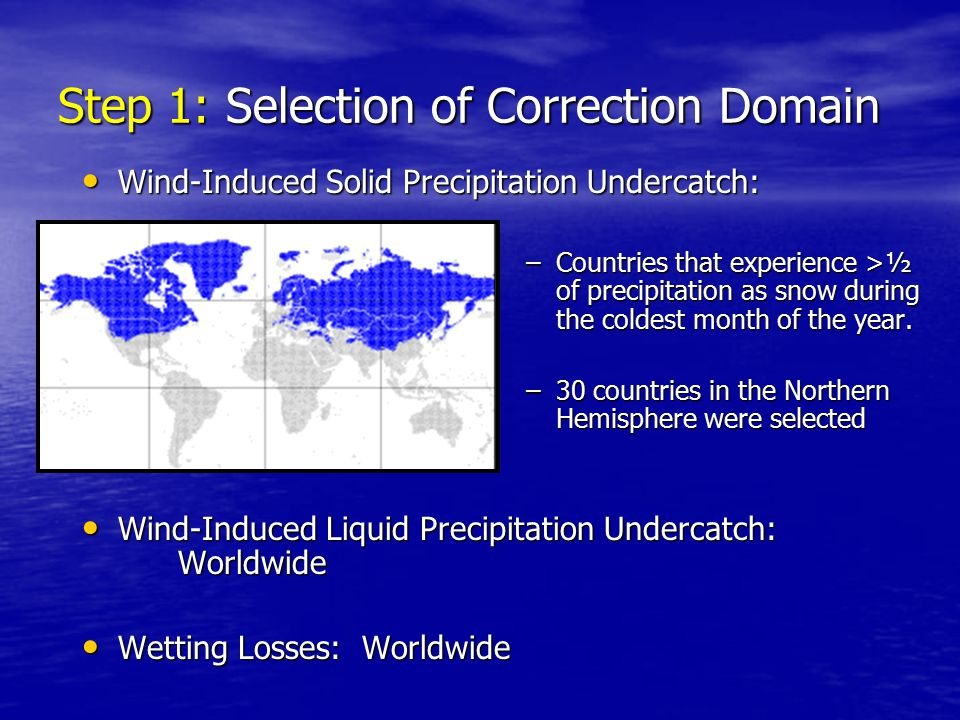 Step 1: Selection of Correction Domain Wind-Induced Solid Precipitation Undercatch: Wind-Induced Solid Precipitation Undercatch: –Countries that experience >½ of precipitation as snow during the coldest month of the year.