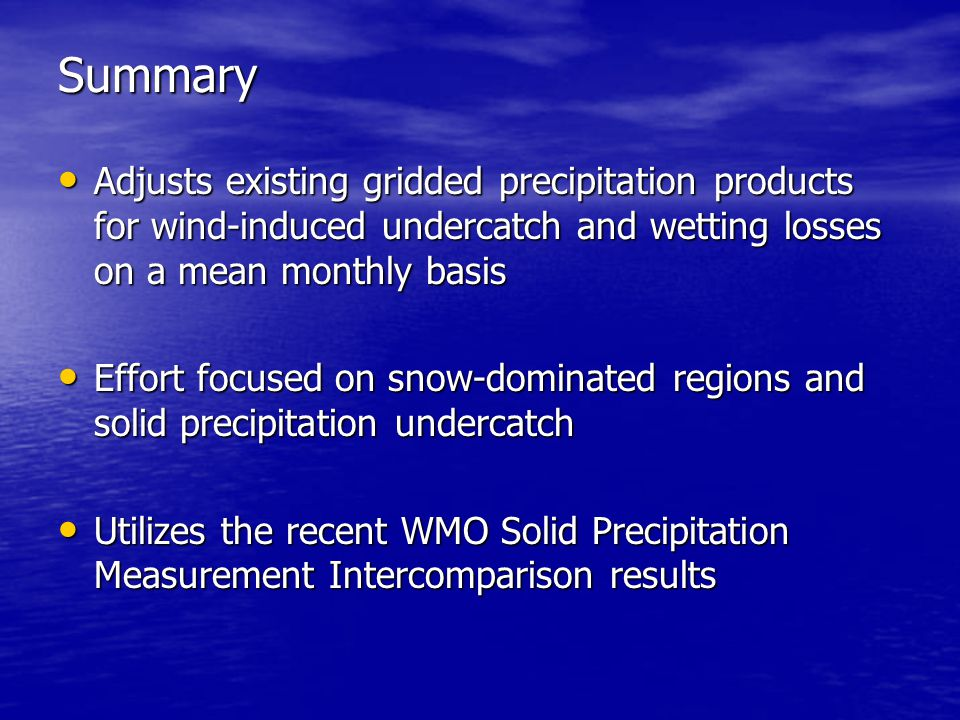 Summary Adjusts existing gridded precipitation products for wind-induced undercatch and wetting losses on a mean monthly basis Adjusts existing gridded precipitation products for wind-induced undercatch and wetting losses on a mean monthly basis Effort focused on snow-dominated regions and solid precipitation undercatch Effort focused on snow-dominated regions and solid precipitation undercatch Utilizes the recent WMO Solid Precipitation Measurement Intercomparison results Utilizes the recent WMO Solid Precipitation Measurement Intercomparison results