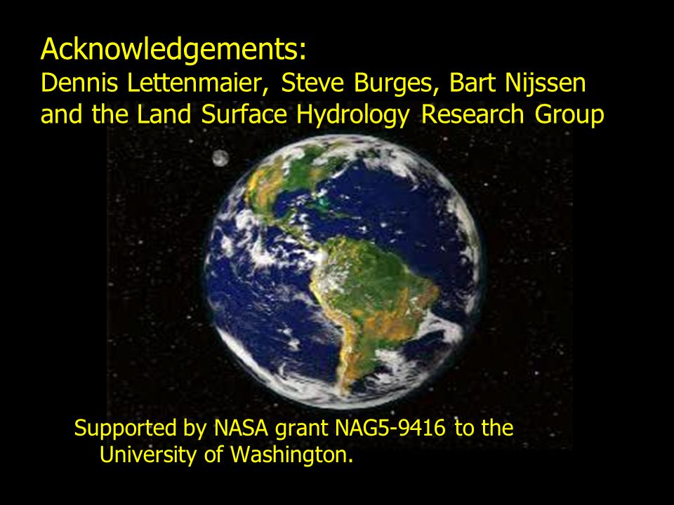 Acknowledgements: Dennis Lettenmaier, Steve Burges, Bart Nijssen and the Land Surface Hydrology Research Group Supported by NASA grant NAG5-9416 to the University of Washington.