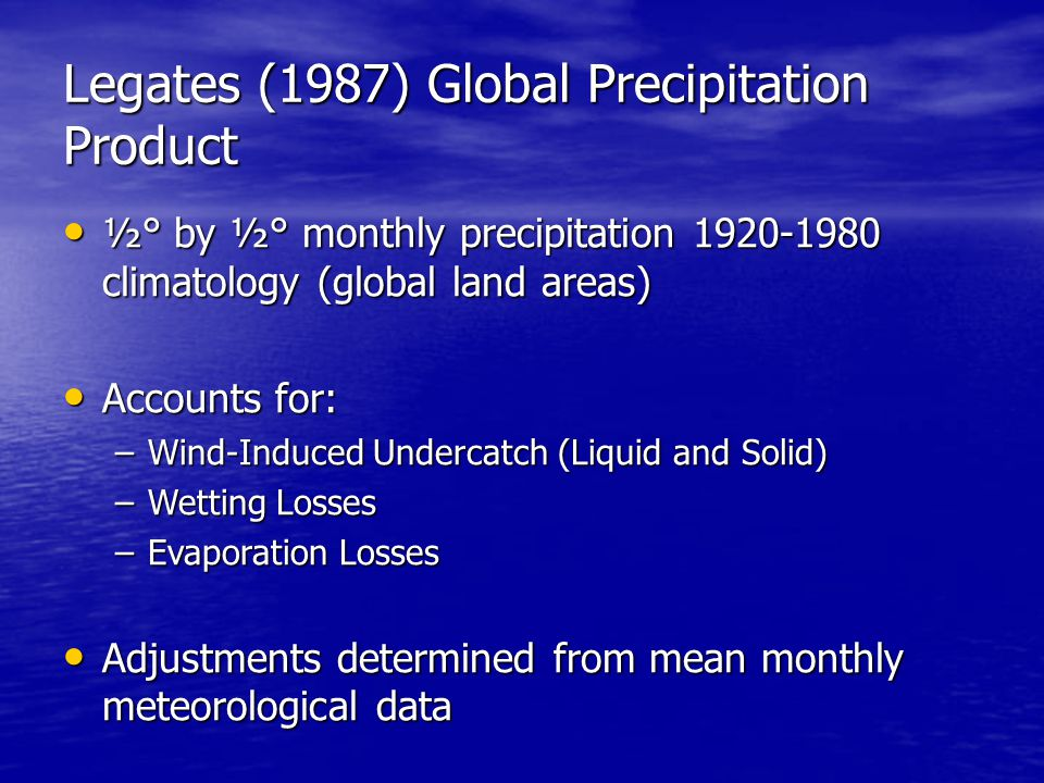 Legates (1987) Global Precipitation Product ½° by ½° monthly precipitation 1920-1980 climatology (global land areas) ½° by ½° monthly precipitation 1920-1980 climatology (global land areas) Accounts for: Accounts for: –Wind-Induced Undercatch (Liquid and Solid) –Wetting Losses –Evaporation Losses Adjustments determined from mean monthly meteorological data Adjustments determined from mean monthly meteorological data