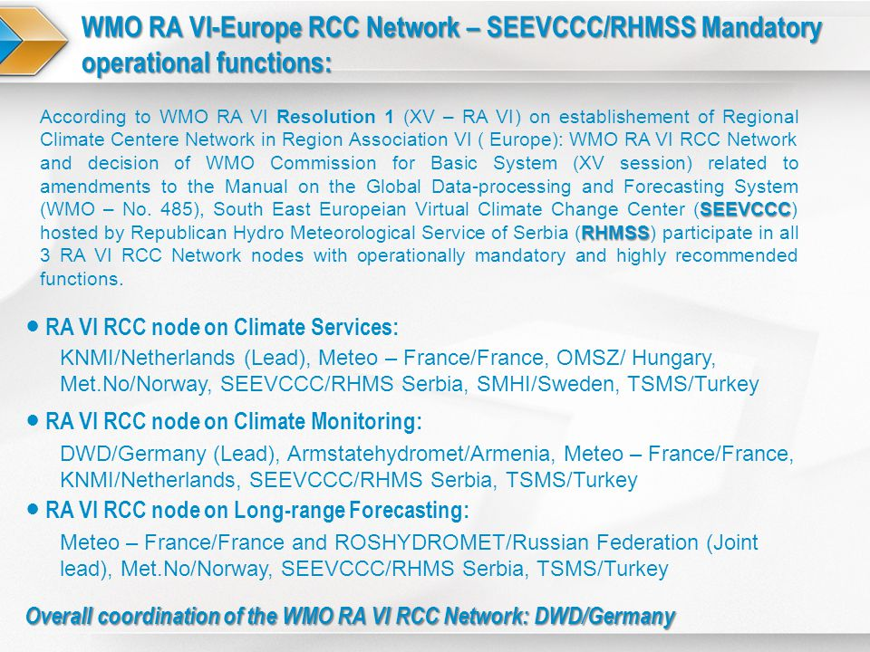 WMO RA VI-Europe RCC Network – SEEVCCC/RHMSS Mandatory operational functions: SEEVCCC RHMSS According to WMO RA VI Resolution 1 (XV – RA VI) on establishement of Regional Climate Centere Network in Region Association VI ( Europe): WMO RA VI RCC Network and decision of WMO Commission for Basic System (XV session) related to amendments to the Manual on the Global Data-processing and Forecasting System (WMO – No.