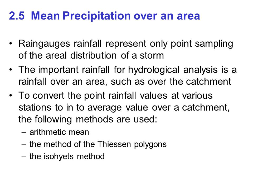 2.5 Mean Precipitation over an area Raingauges rainfall represent only point sampling of the areal distribution of a storm The important rainfall for