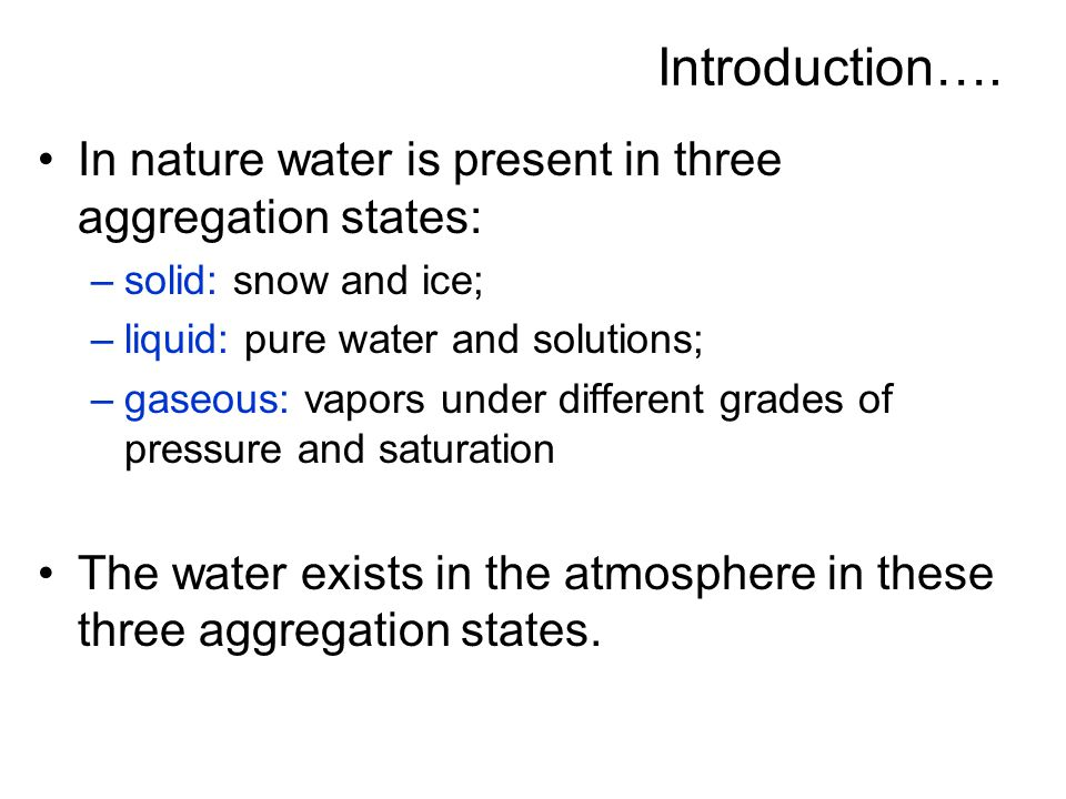 Introduction…. In nature water is present in three aggregation states: –solid: snow and ice; –liquid: pure water and solutions; –gaseous: vapors under