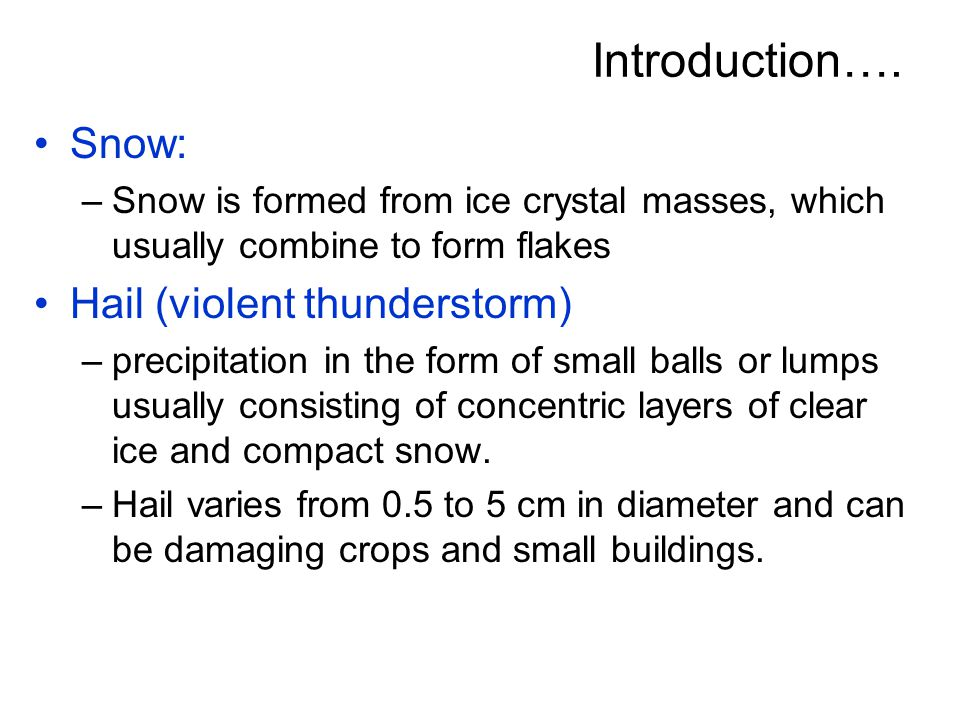 Introduction…. Snow: –Snow is formed from ice crystal masses, which usually combine to form flakes Hail (violent thunderstorm) –precipitation in the f