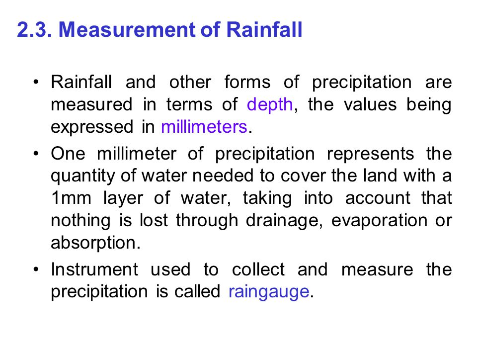 2.3. Measurement of Rainfall Rainfall and other forms of precipitation are measured in terms of depth, the values being expressed in millimeters. One