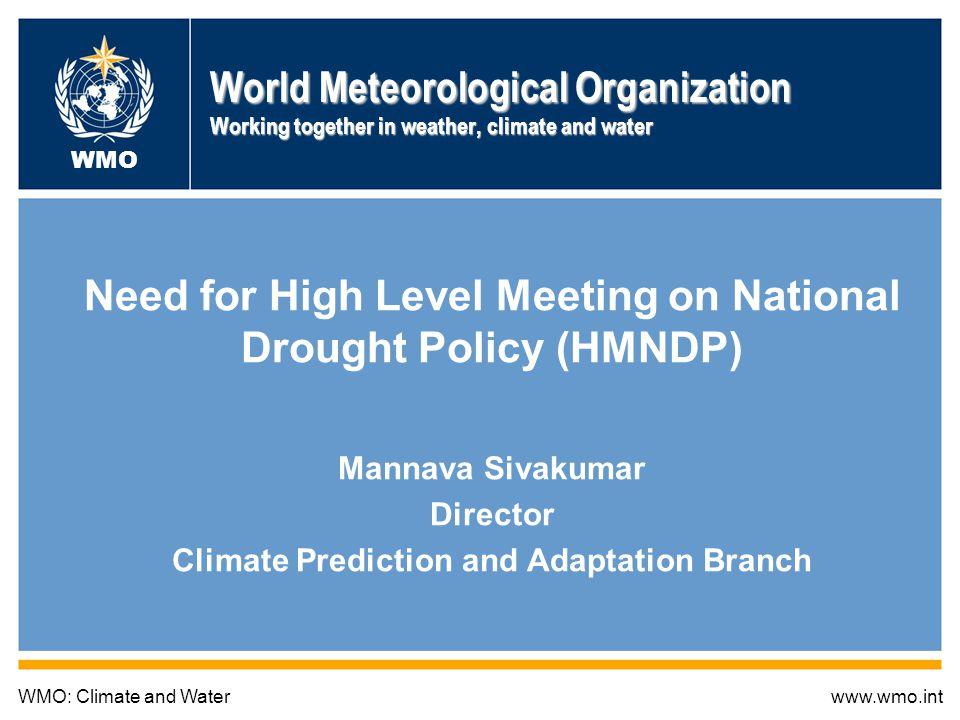 World Meteorological Organization Working together in weather, climate and water Need for High Level Meeting on National Drought Policy (HMNDP) Mannava Sivakumar Director Climate Prediction and Adaptation Branch WMO: Climate and Waterwww.wmo.int WMO