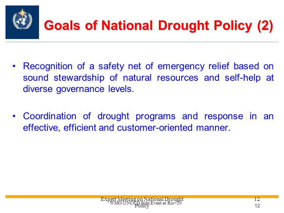 Expert Meeting on National Drought Policy 11 Goals of National Drought Policy (1) Proactive mitigation and planning measures, risk management, public outreach and resource stewardship as key elements of effective national drought policy.