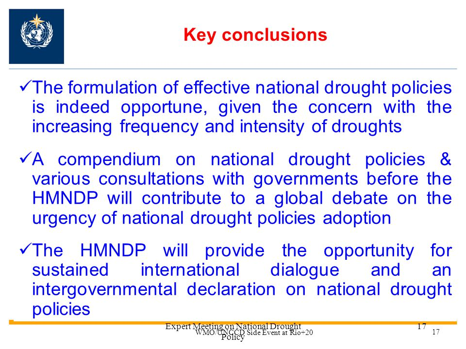 Expert Meeting on National Drought Policy 16 HMNDP organization The HMNDP will be organized in Geneva from 11-15 March 2013 WMO Trust Fund established to support the participation of experts from developing countries Countries and organizations contributing > 100 k CHF to be recognized as major sponsors If you are interested to sponsor HMNDP, please contact us.