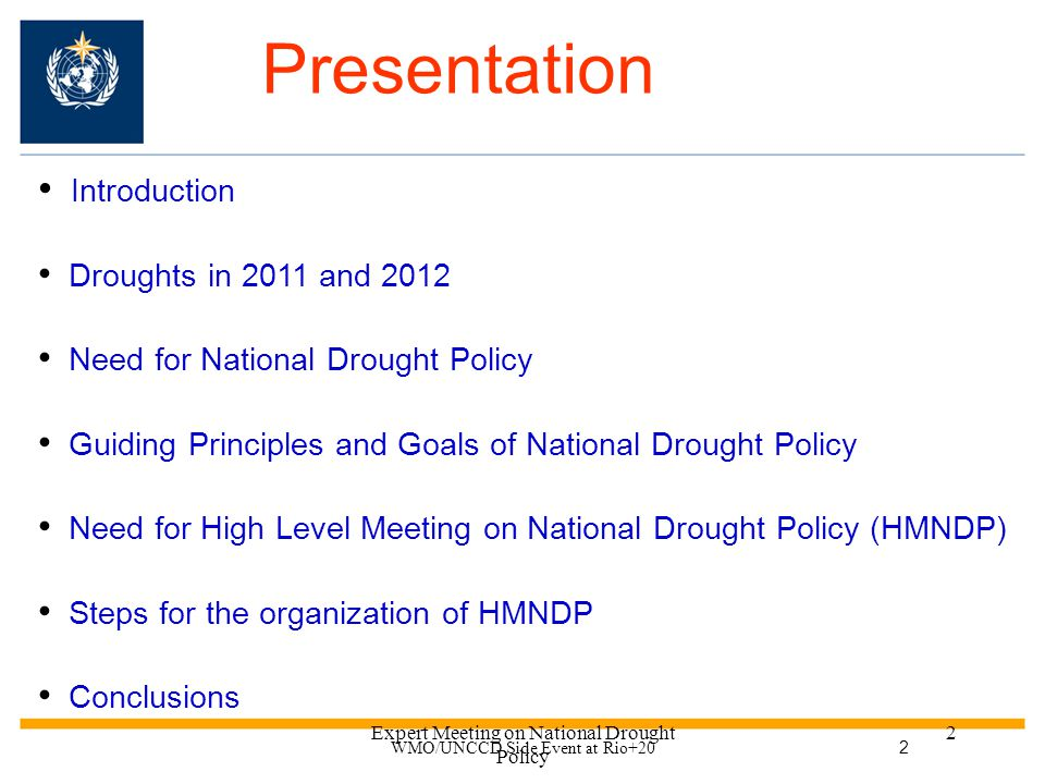 Expert Meeting on National Drought Policy 2 Introduction Droughts in 2011 and 2012 Need for National Drought Policy Guiding Principles and Goals of National Drought Policy Need for High Level Meeting on National Drought Policy (HMNDP) Steps for the organization of HMNDP Conclusions WMO/UNCCD Side Event at Rio+20 2 Presentation