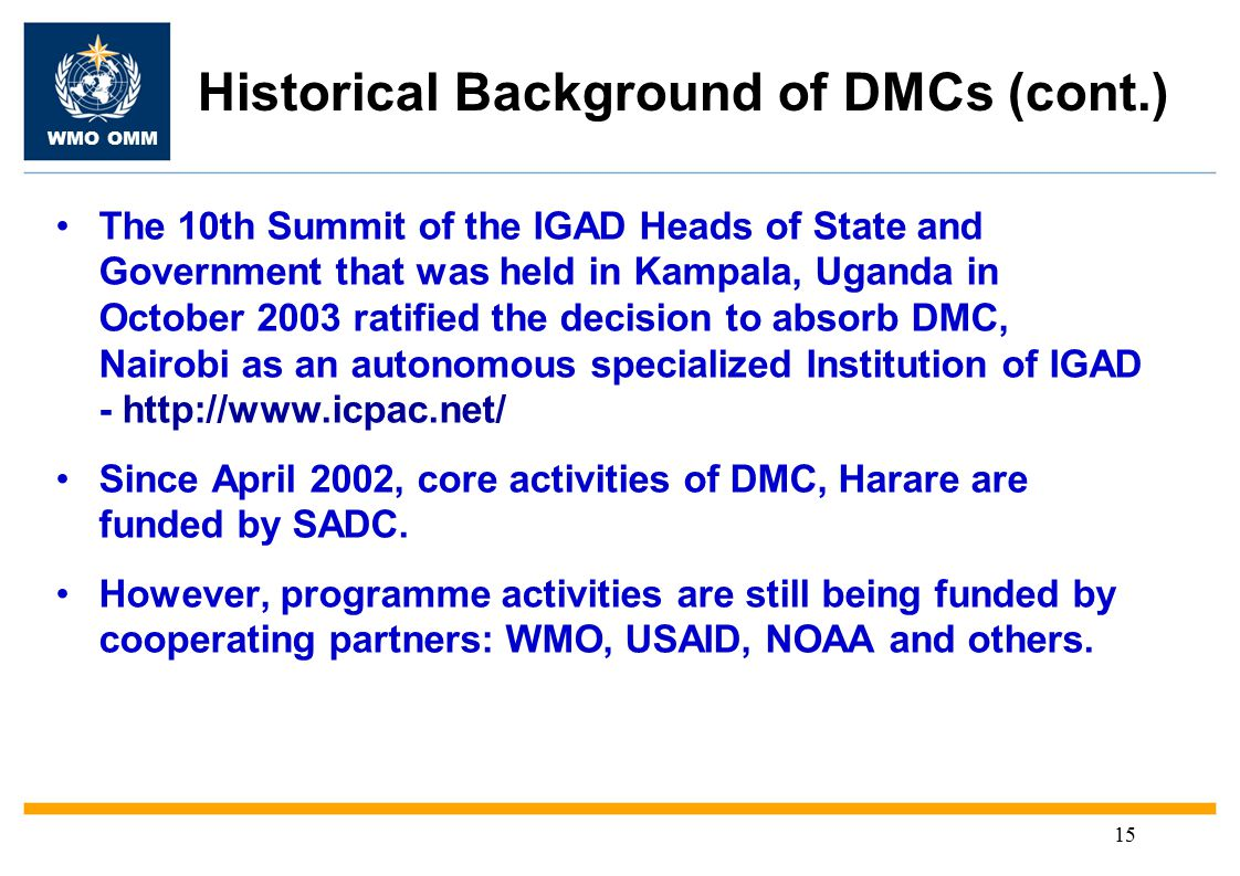 WMO OMM 15 Historical Background of DMCs (cont.) The 10th Summit of the IGAD Heads of State and Government that was held in Kampala, Uganda in October 2003 ratified the decision to absorb DMC, Nairobi as an autonomous specialized Institution of IGAD - http://www.icpac.net/ Since April 2002, core activities of DMC, Harare are funded by SADC.