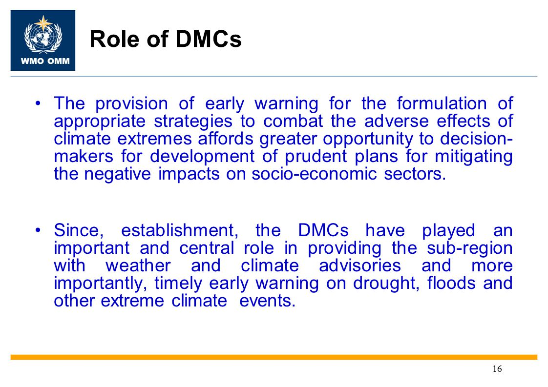 WMO OMM 16 Role of DMCs The provision of early warning for the formulation of appropriate strategies to combat the adverse effects of climate extremes affords greater opportunity to decision- makers for development of prudent plans for mitigating the negative impacts on socio-economic sectors.