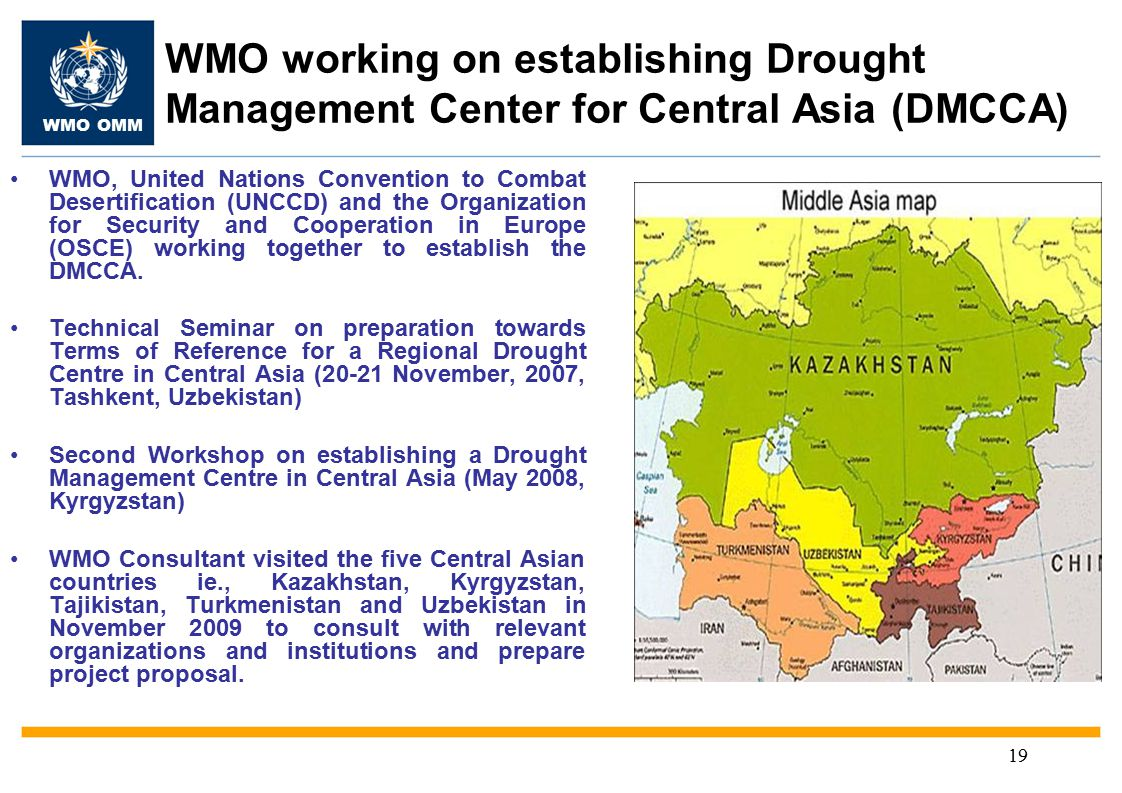 WMO OMM 19 WMO working on establishing Drought Management Center for Central Asia (DMCCA) WMO, United Nations Convention to Combat Desertification (UNCCD) and the Organization for Security and Cooperation in Europe (OSCE) working together to establish the DMCCA.