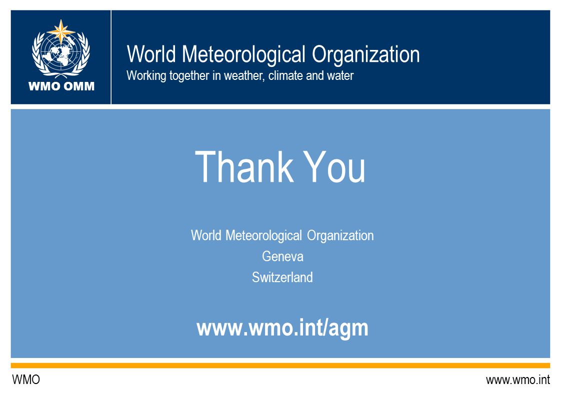 World Meteorological Organization Working together in weather, climate and water WMO OMM WMO www.wmo.int Thank You World Meteorological Organization Geneva Switzerland www.wmo.int/agm
