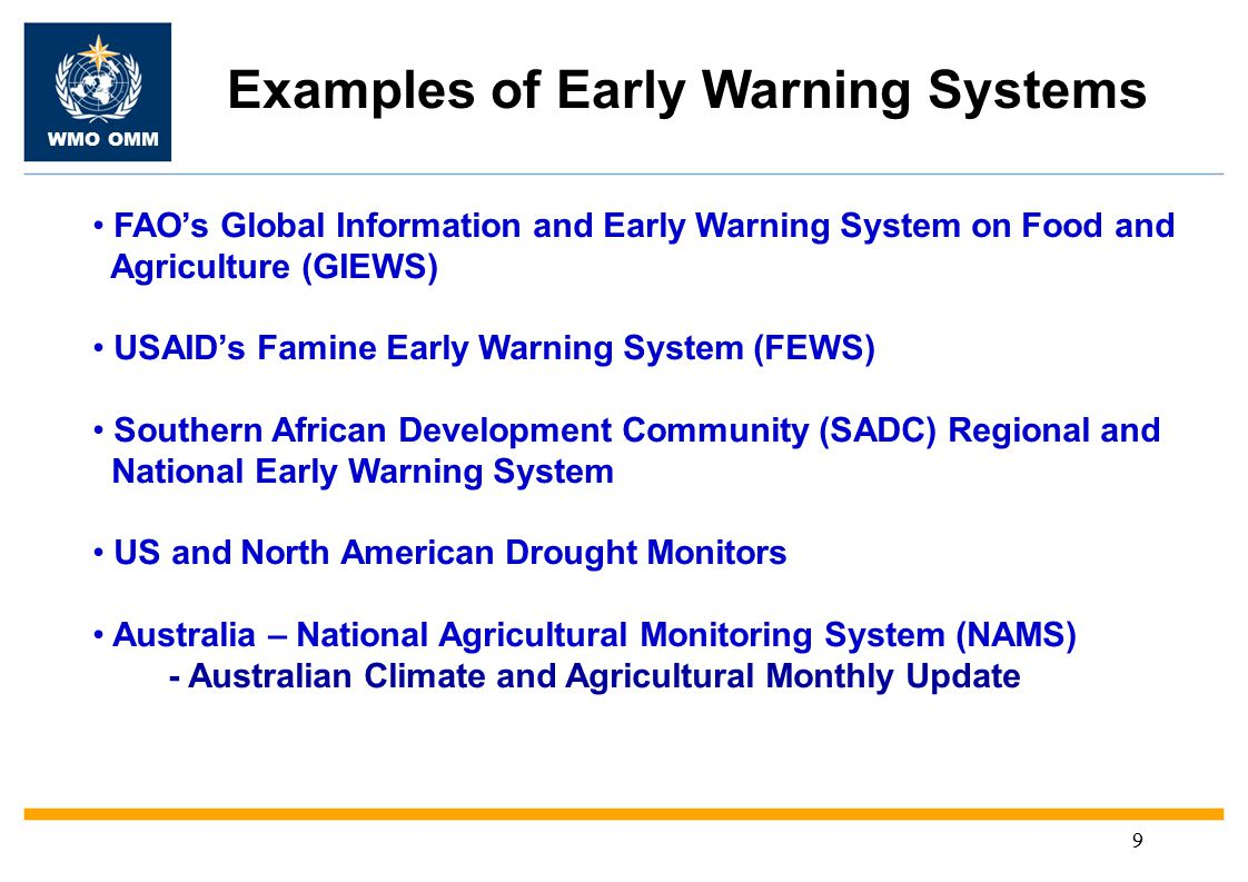 WMO OMM 9 Examples of Early Warning Systems FAO's Global Information and Early Warning System on Food and Agriculture (GIEWS) USAID's Famine Early Warning System (FEWS) Southern African Development Community (SADC) Regional and National Early Warning System US and North American Drought Monitors Australia – National Agricultural Monitoring System (NAMS) - Australian Climate and Agricultural Monthly Update