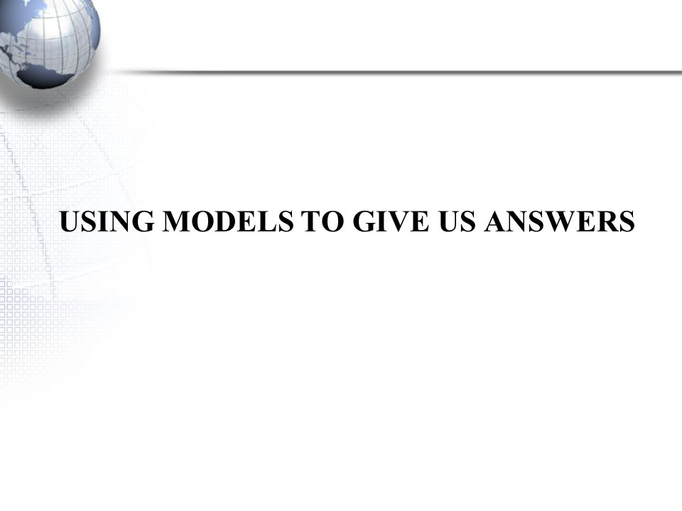 USING MODELS TO GIVE US ANSWERS