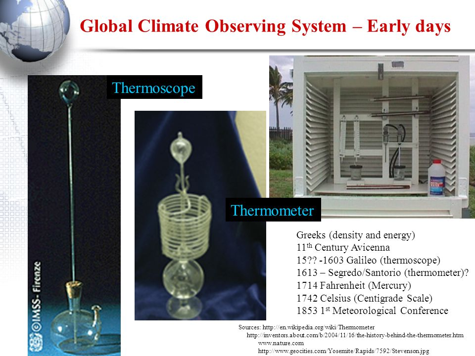 Global Climate Observing System – Early days Sources: http://en.wikipedia.org/wiki/Thermometer http://inventors.about.com/b/2004/11/16/the-history-behind-the-thermometer.htm www.nature.com http://www.geocities.com/Yosemite/Rapids/7592/Stevenson.jpg Thermoscope Thermometer Greeks (density and energy) 11 th Century Avicenna 15?.