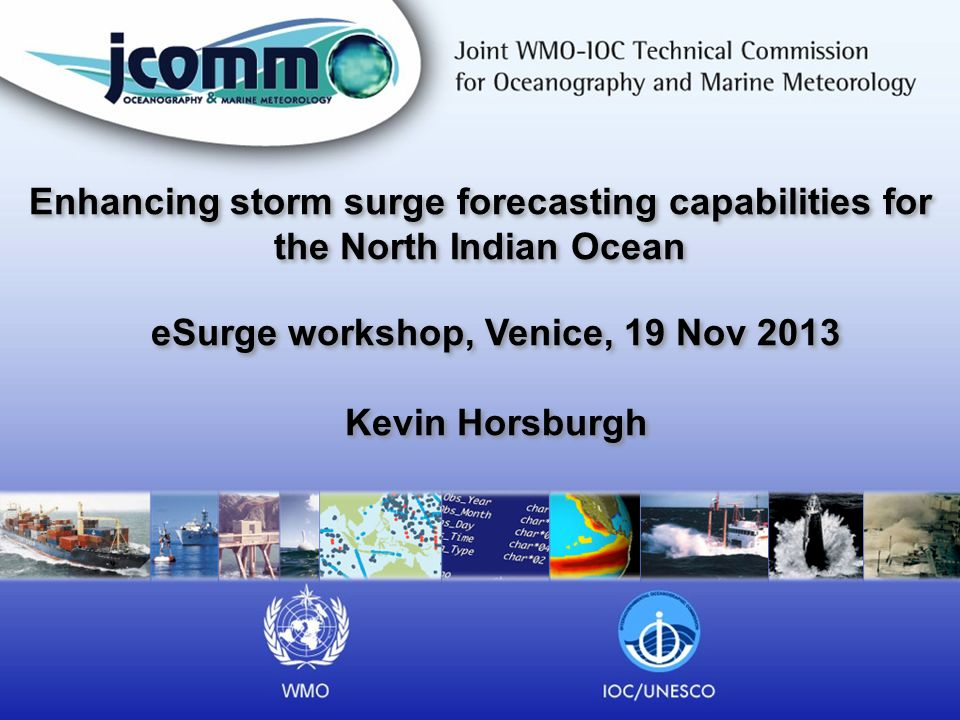 Enhancing storm surge forecasting capabilities for the North Indian Ocean eSurge workshop, Venice, 19 Nov 2013 Kevin Horsburgh eSurge workshop, Venice