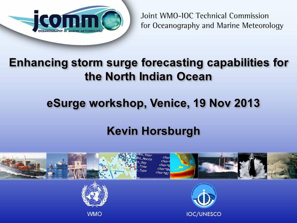 Enhancing storm surge forecasting capabilities for the North Indian Ocean eSurge workshop, Venice, 19 Nov 2013 Kevin Horsburgh eSurge workshop, Venice, 19 Nov 2013 Kevin Horsburgh