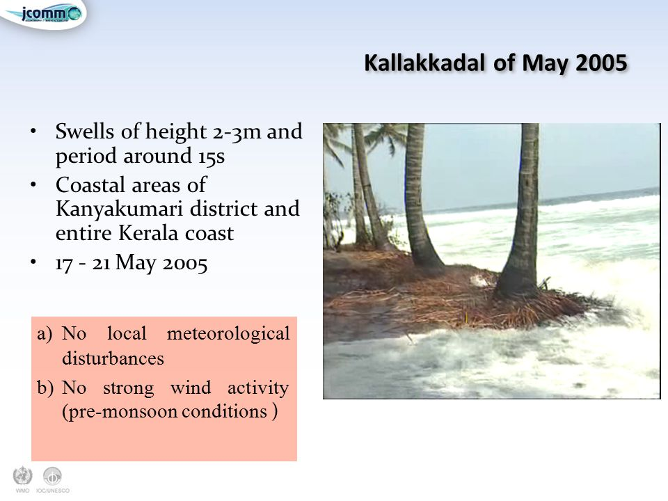 Kallakkadal of May 2005 Swells of height 2-3m and period around 15s Coastal areas of Kanyakumari district and entire Kerala coast 17 - 21 May 2005 a)N