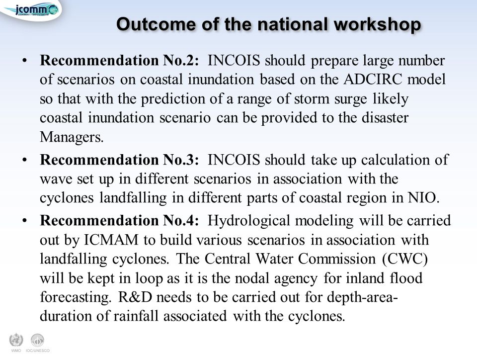 Outcome of the national workshop Recommendation No.2: INCOIS should prepare large number of scenarios on coastal inundation based on the ADCIRC model so that with the prediction of a range of storm surge likely coastal inundation scenario can be provided to the disaster Managers.