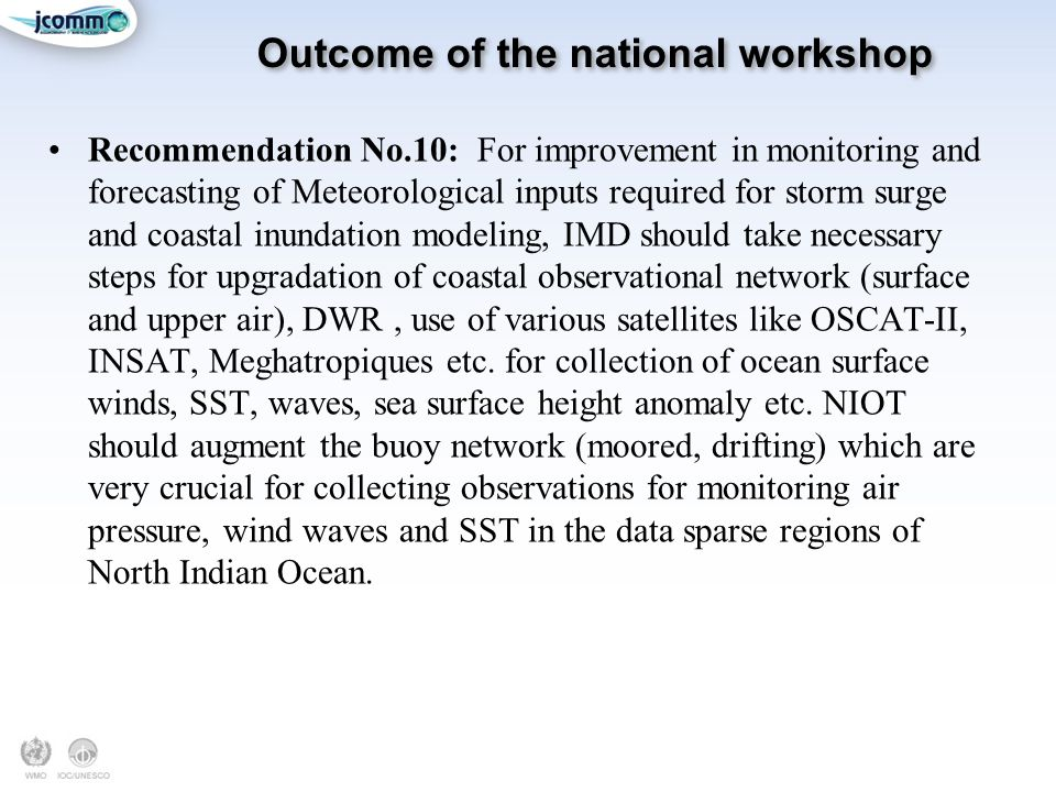 Outcome of the national workshop Recommendation No.10: For improvement in monitoring and forecasting of Meteorological inputs required for storm surge and coastal inundation modeling, IMD should take necessary steps for upgradation of coastal observational network (surface and upper air), DWR, use of various satellites like OSCAT-II, INSAT, Meghatropiques etc.