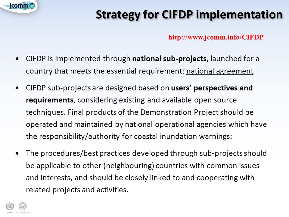 Strategy for CIFDP implementation CIFDP is implemented through national sub-projects, launched for a country that meets the essential requirement: national agreement CIFDP sub-projects are designed based on users' perspectives and requirements, considering existing and available open source techniques.