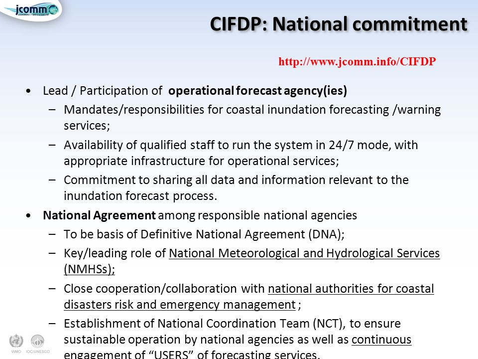 CIFDP: National commitment Lead / Participation of operational forecast agency(ies) –Mandates/responsibilities for coastal inundation forecasting /warning services; –Availability of qualified staff to run the system in 24/7 mode, with appropriate infrastructure for operational services; –Commitment to sharing all data and information relevant to the inundation forecast process.