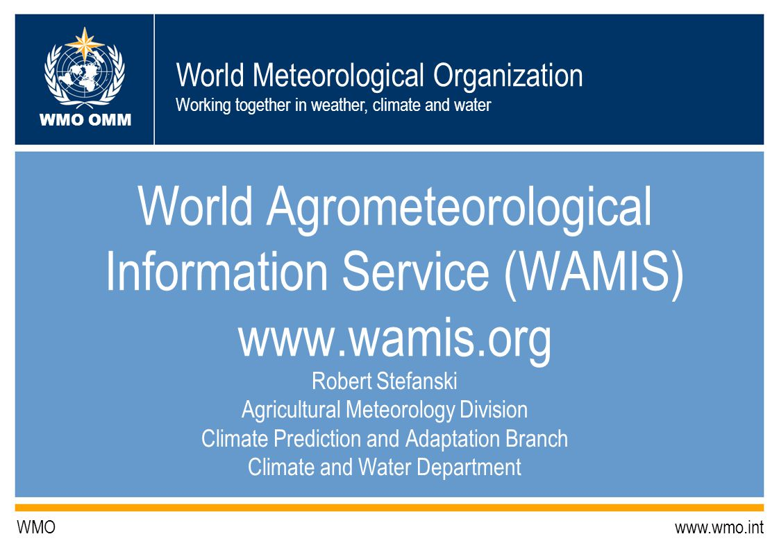 World Meteorological Organization Working together in weather, climate and water WMO OMM WMO www.wmo.int World Agrometeorological Information Service (WAMIS) www.wamis.org Robert Stefanski Agricultural Meteorology Division Climate Prediction and Adaptation Branch Climate and Water Department