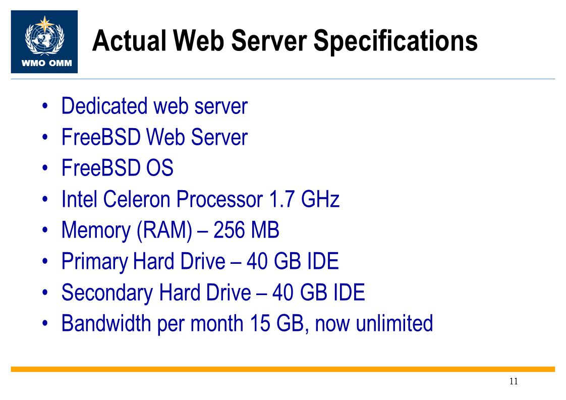 WMO OMM 11 Dedicated web server FreeBSD Web Server FreeBSD OS Intel Celeron Processor 1.7 GHz Memory (RAM) – 256 MB Primary Hard Drive – 40 GB IDE Secondary Hard Drive – 40 GB IDE Bandwidth per month 15 GB, now unlimited Actual Web Server Specifications