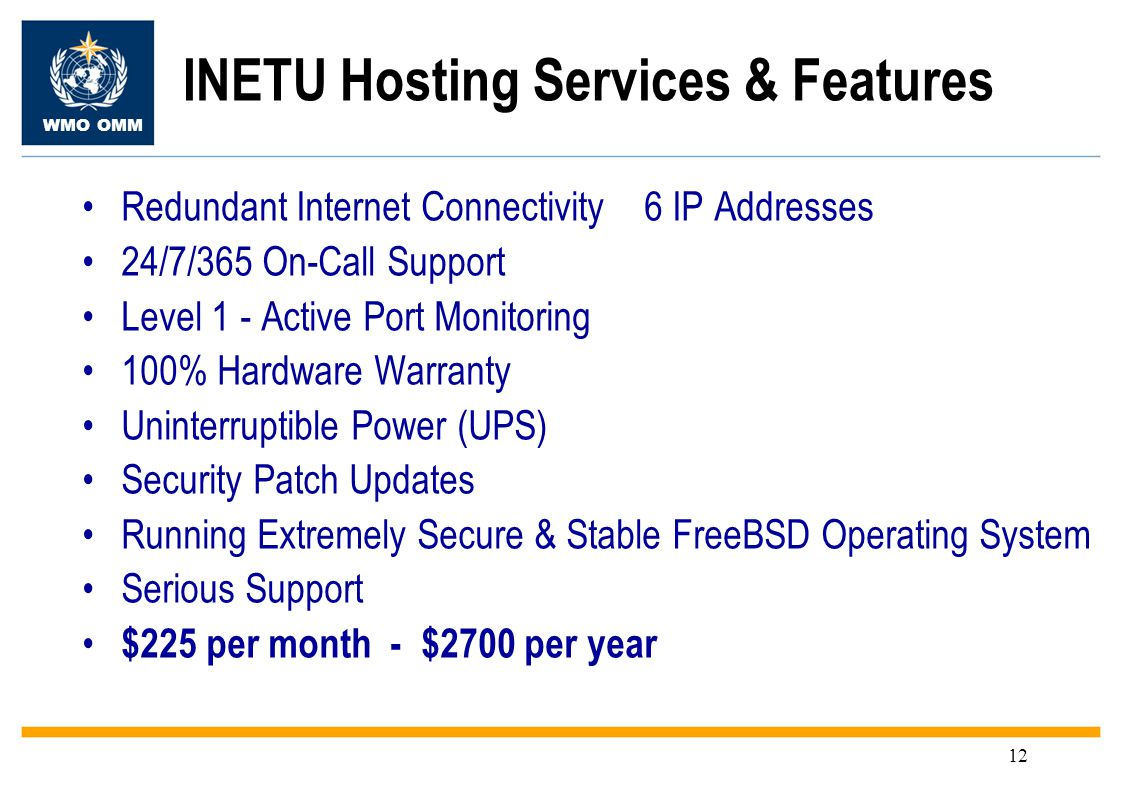 WMO OMM 12 Redundant Internet Connectivity 6 IP Addresses 24/7/365 On-Call Support Level 1 - Active Port Monitoring 100% Hardware Warranty Uninterruptible Power (UPS) Security Patch Updates Running Extremely Secure & Stable FreeBSD Operating System Serious Support $225 per month - $2700 per year INETU Hosting Services & Features