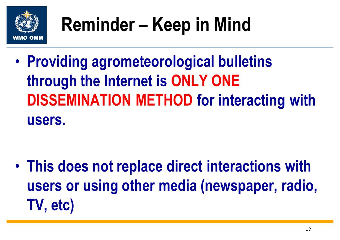 WMO OMM 15 Reminder – Keep in Mind Providing agrometeorological bulletins through the Internet is ONLY ONE DISSEMINATION METHOD for interacting with users.