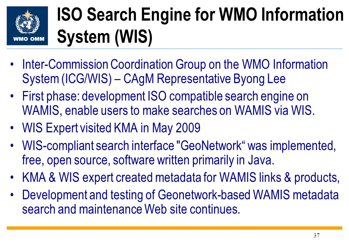WMO OMM 37 ISO Search Engine for WMO Information System (WIS) Inter-Commission Coordination Group on the WMO Information System (ICG/WIS) – CAgM Representative Byong Lee First phase: development ISO compatible search engine on WAMIS, enable users to make searches on WAMIS via WIS.