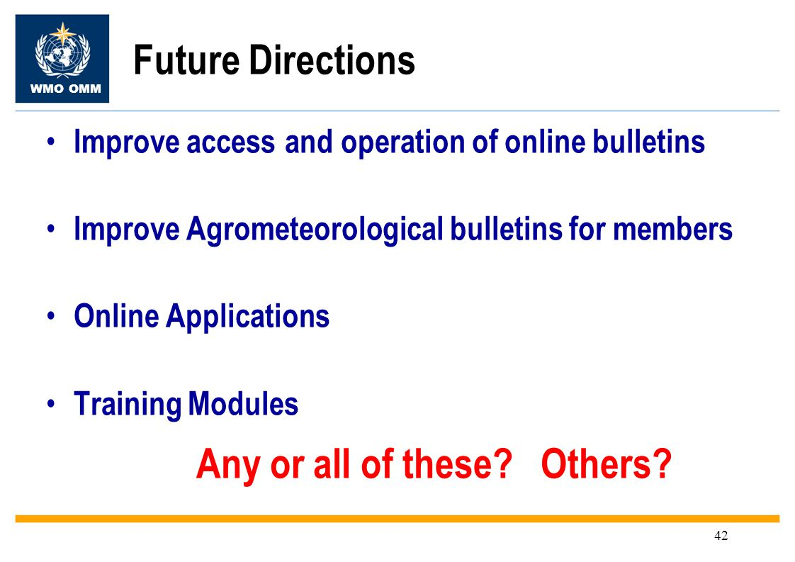 WMO OMM 42 Future Directions Improve access and operation of online bulletins Improve Agrometeorological bulletins for members Online Applications Training Modules Any or all of these.