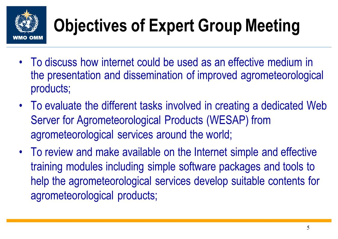 WMO OMM 5 To discuss how internet could be used as an effective medium in the presentation and dissemination of improved agrometeorological products; To evaluate the different tasks involved in creating a dedicated Web Server for Agrometeorological Products (WESAP) from agrometeorological services around the world; To review and make available on the Internet simple and effective training modules including simple software packages and tools to help the agrometeorological services develop suitable contents for agrometeorological products; Objectives of Expert Group Meeting